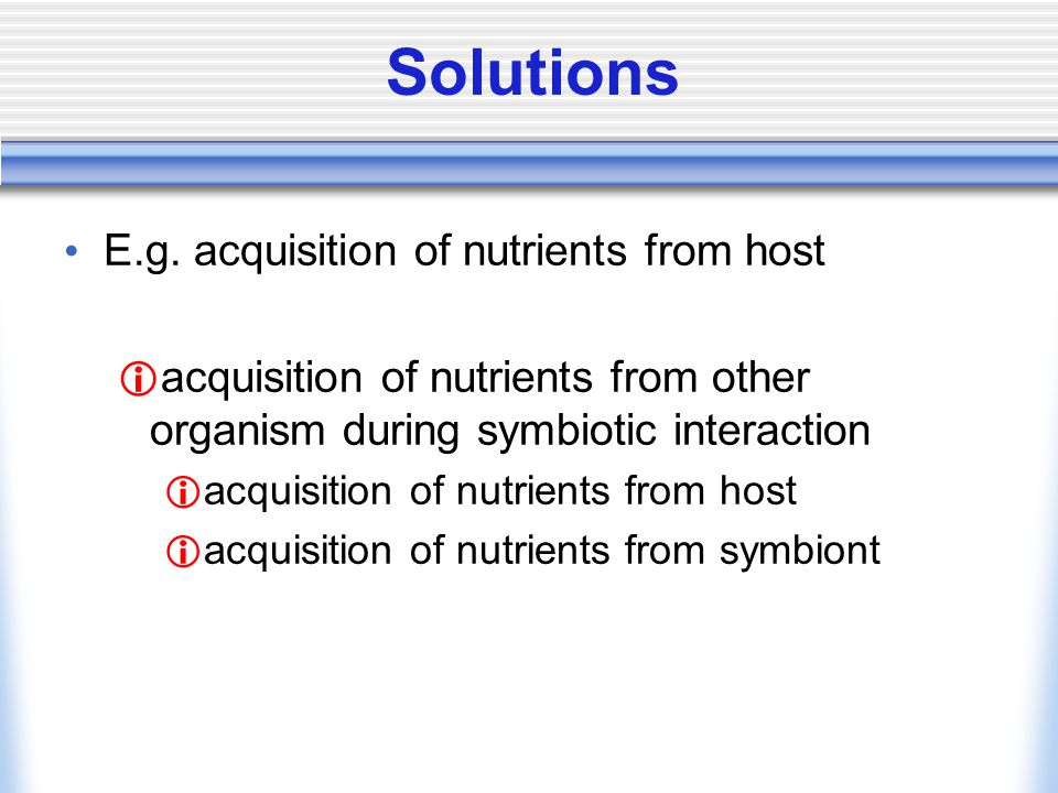 Solutions E.g. acquisition of nutrients from host acquisition of nutrients from other organism during symbiotic interaction acquisition of nutrients f