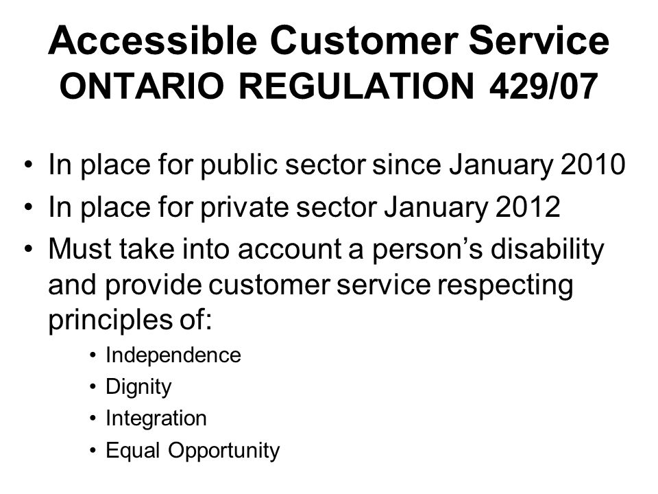 In place for public sector since January 2010 In place for private sector January 2012 Must take into account a persons disability and provide customer service respecting principles of: Independence Dignity Integration Equal Opportunity Accessible Customer Service ONTARIO REGULATION 429/07