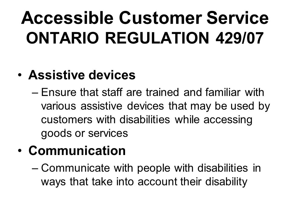 Accessible Customer Service ONTARIO REGULATION 429/07 Assistive devices –Ensure that staff are trained and familiar with various assistive devices tha