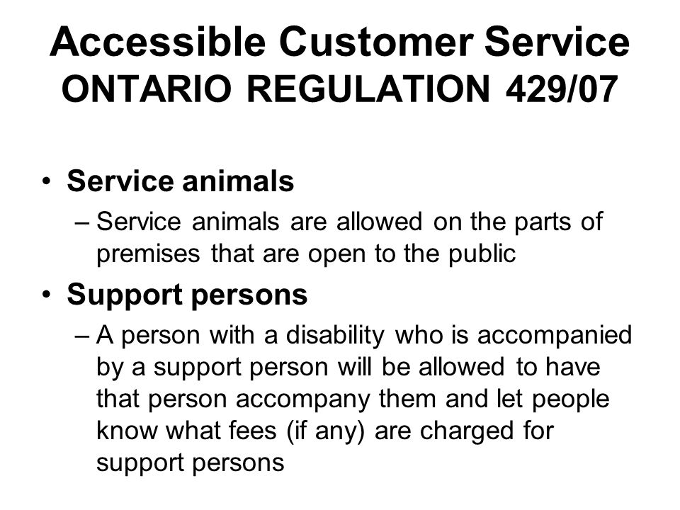 Accessible Customer Service ONTARIO REGULATION 429/07 Service animals –Service animals are allowed on the parts of premises that are open to the publi