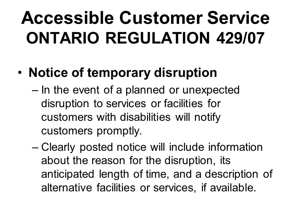Accessible Customer Service ONTARIO REGULATION 429/07 Notice of temporary disruption –In the event of a planned or unexpected disruption to services o