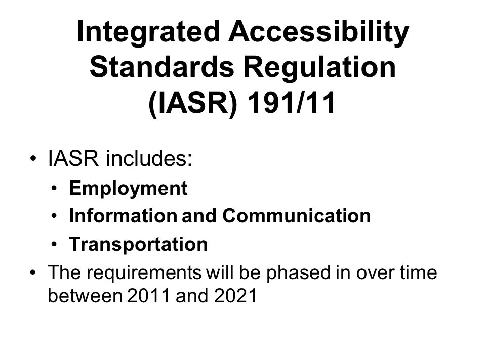 Integrated Accessibility Standards Regulation (IASR) 191/11 IASR includes: Employment Information and Communication Transportation The requirements will be phased in over time between 2011 and 2021