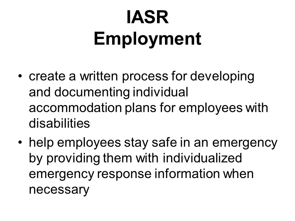 IASR Employment create a written process for developing and documenting individual accommodation plans for employees with disabilities help employees stay safe in an emergency by providing them with individualized emergency response information when necessary