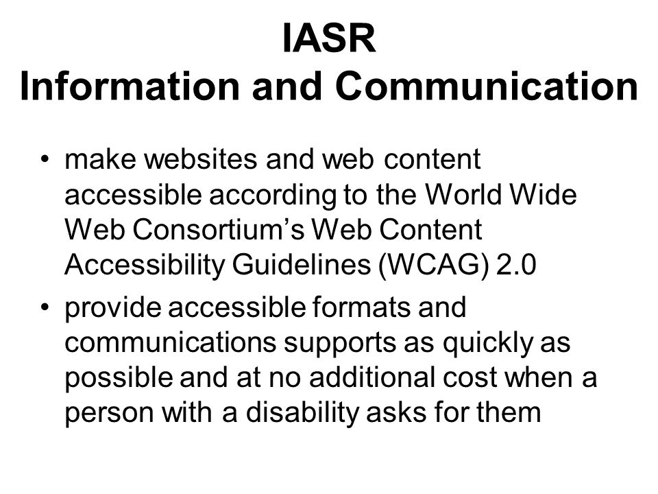IASR Information and Communication make websites and web content accessible according to the World Wide Web Consortiums Web Content Accessibility Guid