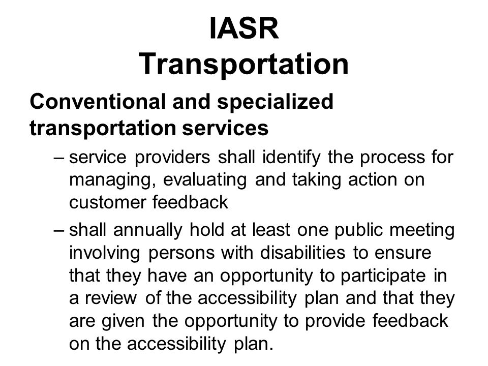 IASR Transportation Conventional and specialized transportation services –service providers shall identify the process for managing, evaluating and taking action on customer feedback –shall annually hold at least one public meeting involving persons with disabilities to ensure that they have an opportunity to participate in a review of the accessibility plan and that they are given the opportunity to provide feedback on the accessibility plan.