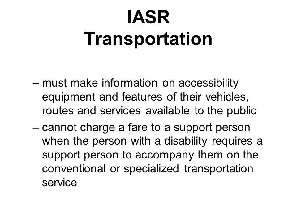 IASR Transportation –must make information on accessibility equipment and features of their vehicles, routes and services available to the public –cannot charge a fare to a support person when the person with a disability requires a support person to accompany them on the conventional or specialized transportation service