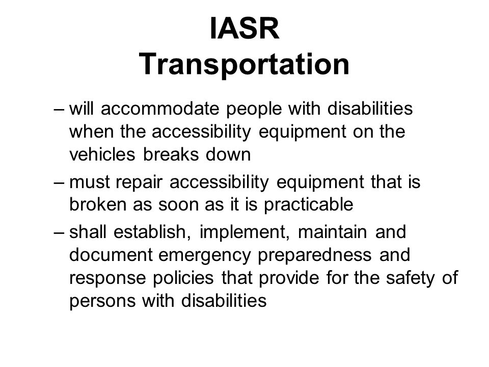 IASR Transportation –will accommodate people with disabilities when the accessibility equipment on the vehicles breaks down –must repair accessibility