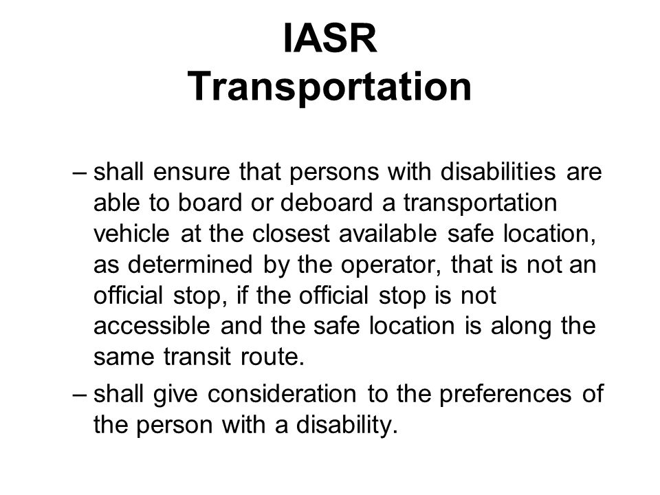 IASR Transportation –shall ensure that persons with disabilities are able to board or deboard a transportation vehicle at the closest available safe l