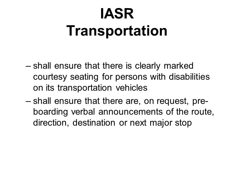 IASR Transportation –shall ensure that there is clearly marked courtesy seating for persons with disabilities on its transportation vehicles –shall ensure that there are, on request, pre- boarding verbal announcements of the route, direction, destination or next major stop