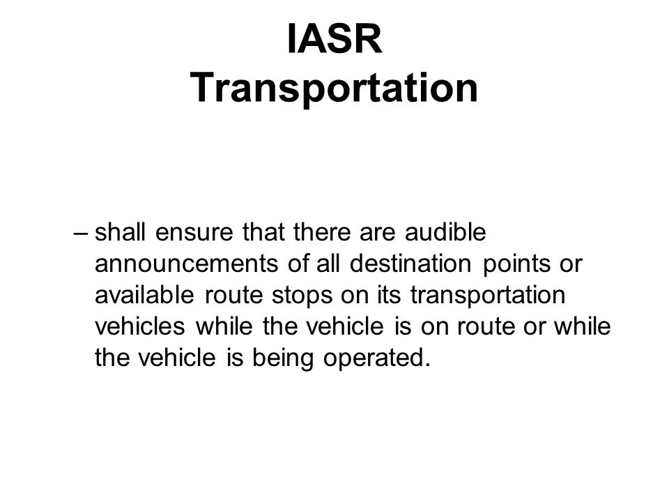 IASR Transportation –shall ensure that there are audible announcements of all destination points or available route stops on its transportation vehicles while the vehicle is on route or while the vehicle is being operated.
