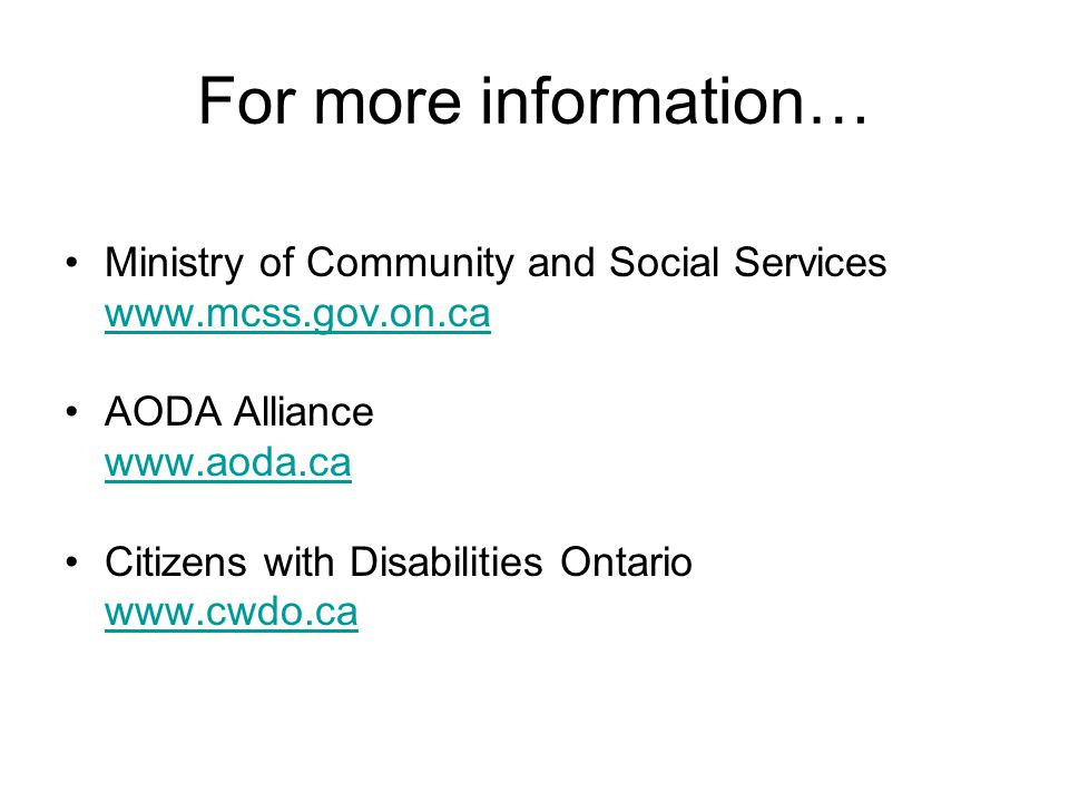 For more information… Ministry of Community and Social Services www.mcss.gov.on.ca AODA Alliance www.aoda.ca Citizens with Disabilities Ontario www.cwdo.ca