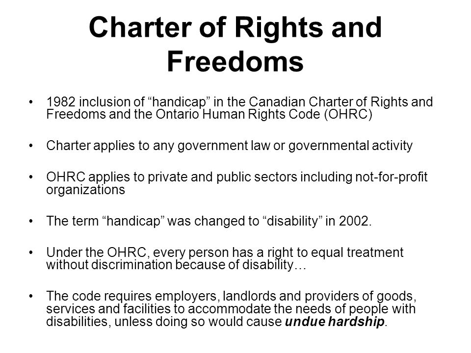 Charter of Rights and Freedoms 1982 inclusion of handicap in the Canadian Charter of Rights and Freedoms and the Ontario Human Rights Code (OHRC) Charter applies to any government law or governmental activity OHRC applies to private and public sectors including not-for-profit organizations The term handicap was changed to disability in 2002.