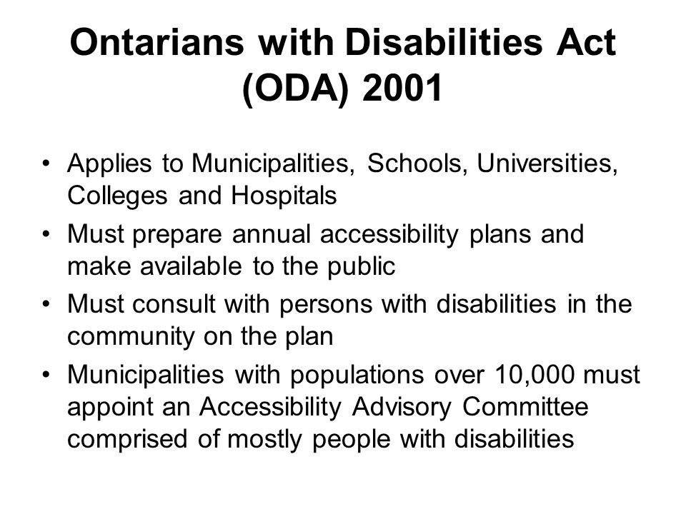 Ontarians with Disabilities Act (ODA) 2001 Applies to Municipalities, Schools, Universities, Colleges and Hospitals Must prepare annual accessibility plans and make available to the public Must consult with persons with disabilities in the community on the plan Municipalities with populations over 10,000 must appoint an Accessibility Advisory Committee comprised of mostly people with disabilities