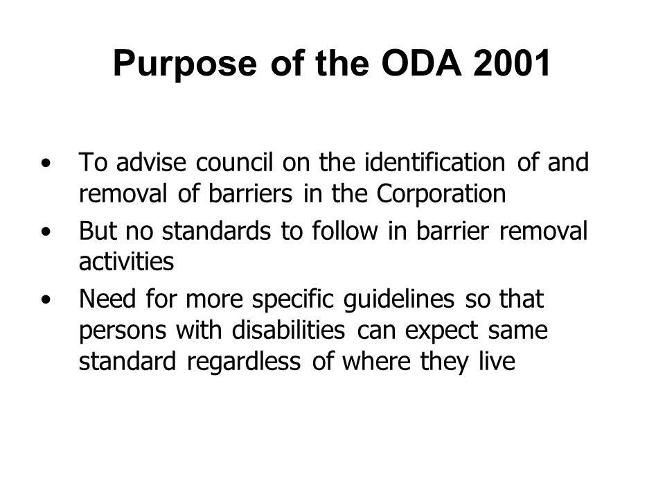 Purpose of the ODA 2001 To advise council on the identification of and removal of barriers in the Corporation But no standards to follow in barrier removal activities Need for more specific guidelines so that persons with disabilities can expect same standard regardless of where they live