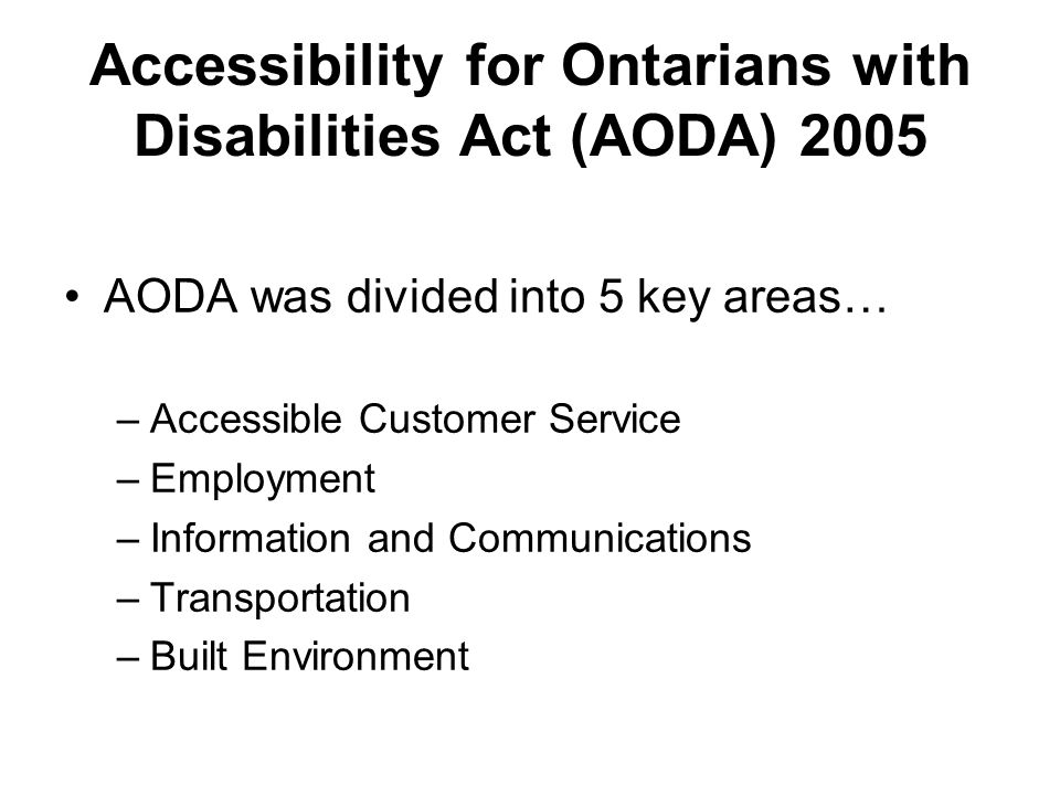 AODA was divided into 5 key areas… –Accessible Customer Service –Employment –Information and Communications –Transportation –Built Environment Accessibility for Ontarians with Disabilities Act (AODA) 2005