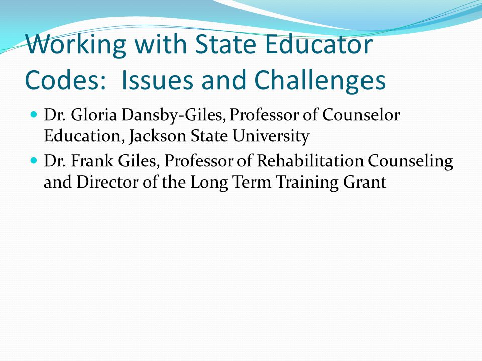 Working with State Educator Codes: Issues and Challenges Dr. Gloria Dansby-Giles, Professor of Counselor Education, Jackson State University Dr. Frank