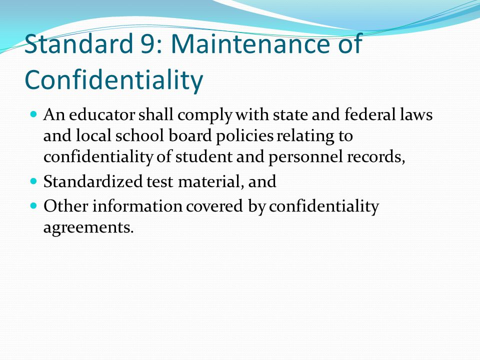 Standard 9: Maintenance of Confidentiality An educator shall comply with state and federal laws and local school board policies relating to confidentiality of student and personnel records, Standardized test material, and Other information covered by confidentiality agreements.