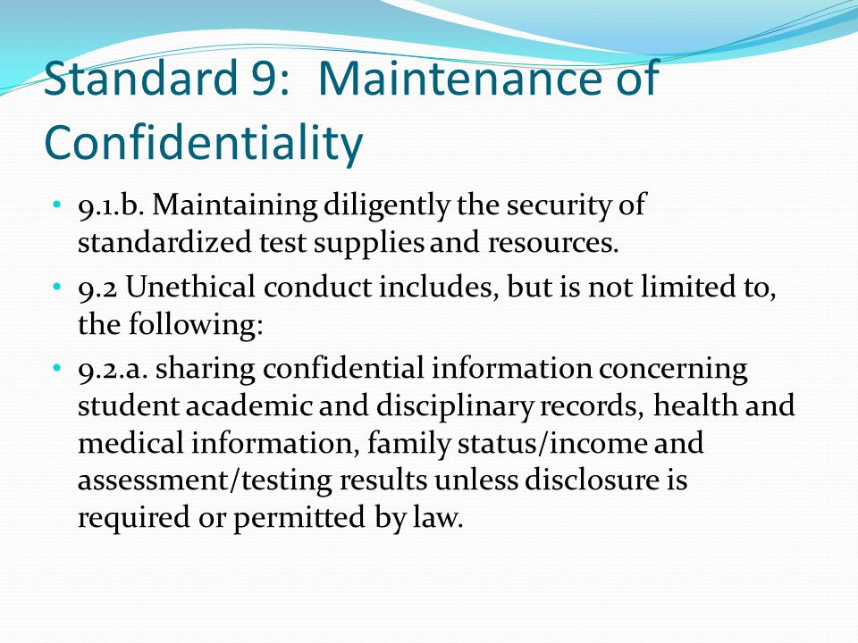Standard 9: Maintenance of Confidentiality 9.1.b. Maintaining diligently the security of standardized test supplies and resources. 9.2 Unethical condu