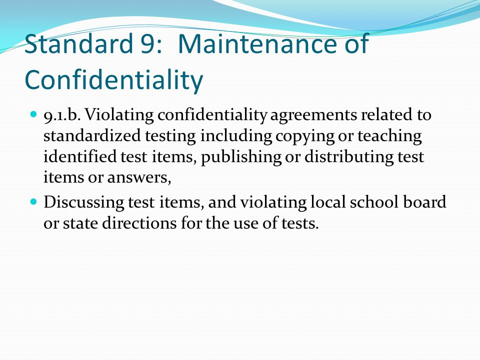 Standard 9: Maintenance of Confidentiality 9.1.b. Violating confidentiality agreements related to standardized testing including copying or teaching i