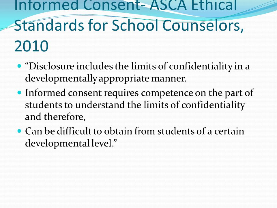 Informed Consent- ASCA Ethical Standards for School Counselors, 2010 Disclosure includes the limits of confidentiality in a developmentally appropriat