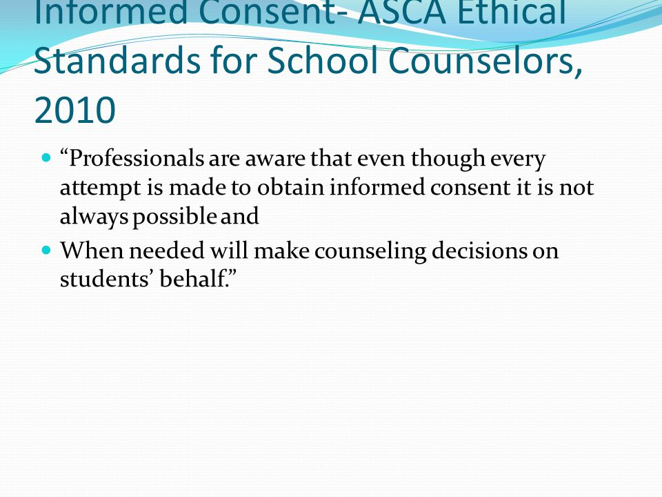 Informed Consent- ASCA Ethical Standards for School Counselors, 2010 Professionals are aware that even though every attempt is made to obtain informed consent it is not always possible and When needed will make counseling decisions on students behalf.