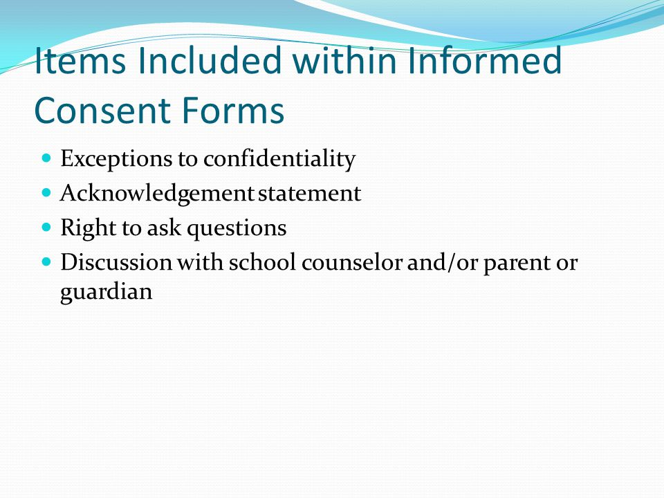 Items Included within Informed Consent Forms Exceptions to confidentiality Acknowledgement statement Right to ask questions Discussion with school counselor and/or parent or guardian