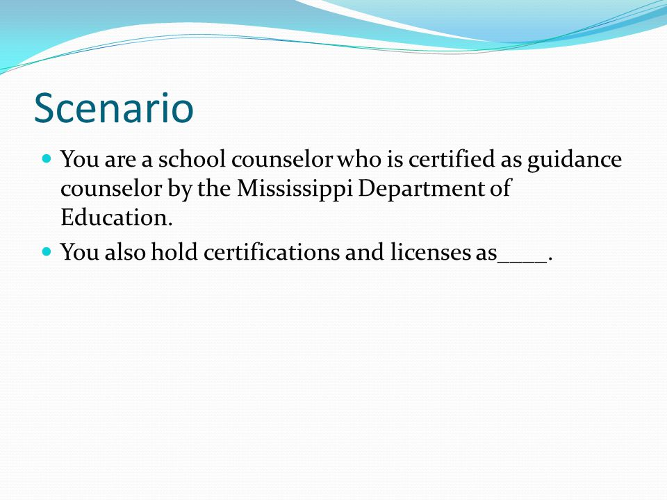 Scenario You are a school counselor who is certified as guidance counselor by the Mississippi Department of Education. You also hold certifications an