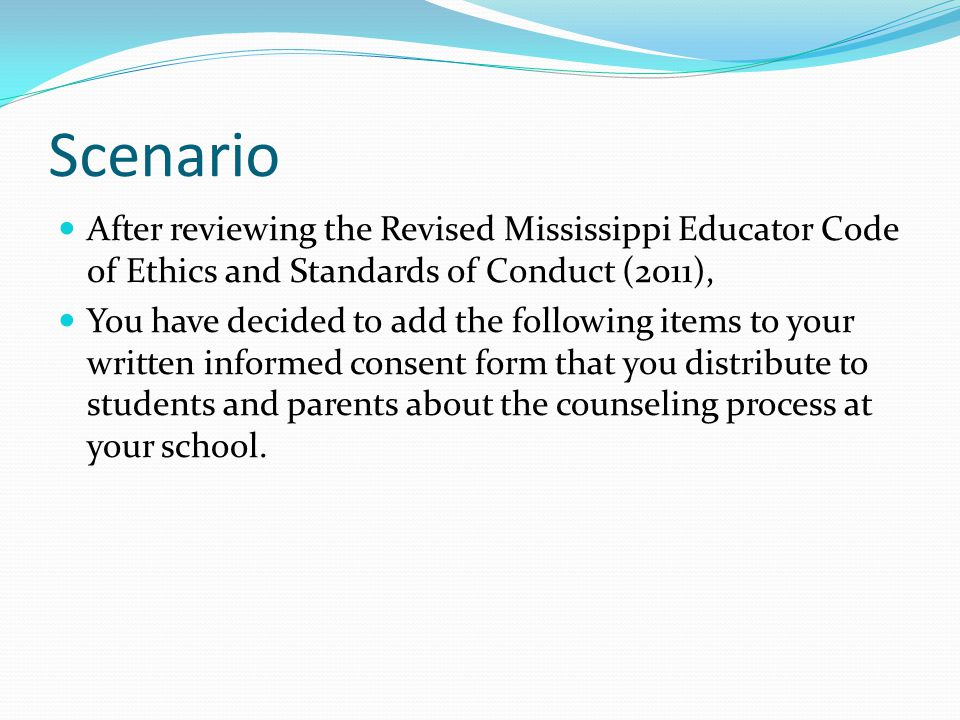Scenario After reviewing the Revised Mississippi Educator Code of Ethics and Standards of Conduct (2011), You have decided to add the following items to your written informed consent form that you distribute to students and parents about the counseling process at your school.