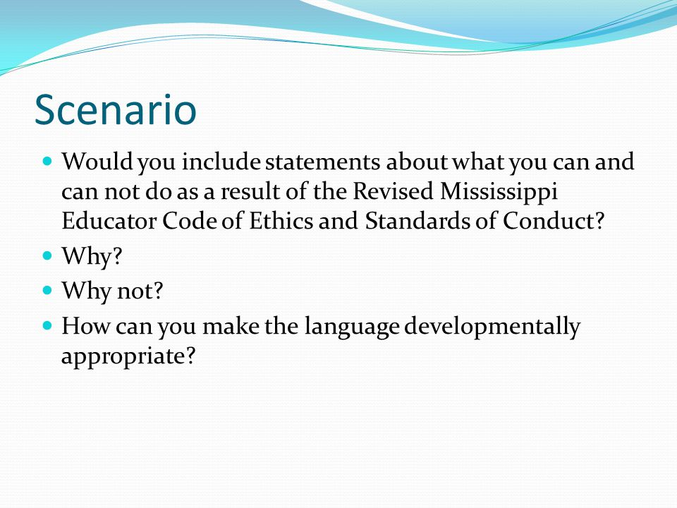 Scenario Would you include statements about what you can and can not do as a result of the Revised Mississippi Educator Code of Ethics and Standards of Conduct.