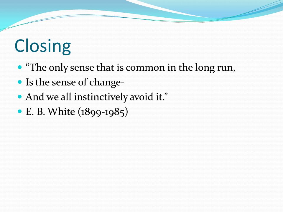 Closing The only sense that is common in the long run, Is the sense of change- And we all instinctively avoid it.