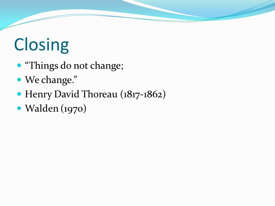 Closing Things do not change; We change. Henry David Thoreau (1817-1862) Walden (1970)