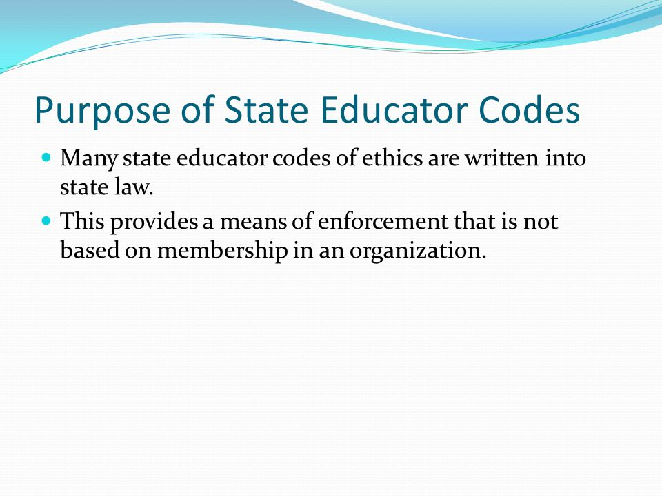 Purpose of State Educator Codes Many state educator codes of ethics are written into state law.