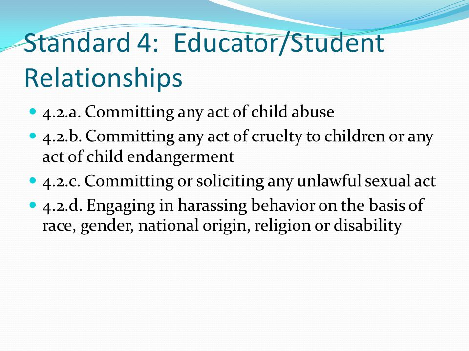 Standard 4: Educator/Student Relationships 4.2.a.Committing any act of child abuse 4.2.b.