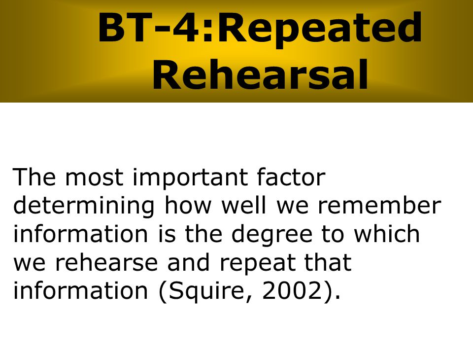 BT-4:Repeated Rehearsal The most important factor determining how well we remember information is the degree to which we rehearse and repeat that info