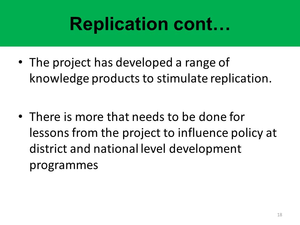 Replication cont… The project has developed a range of knowledge products to stimulate replication. There is more that needs to be done for lessons fr