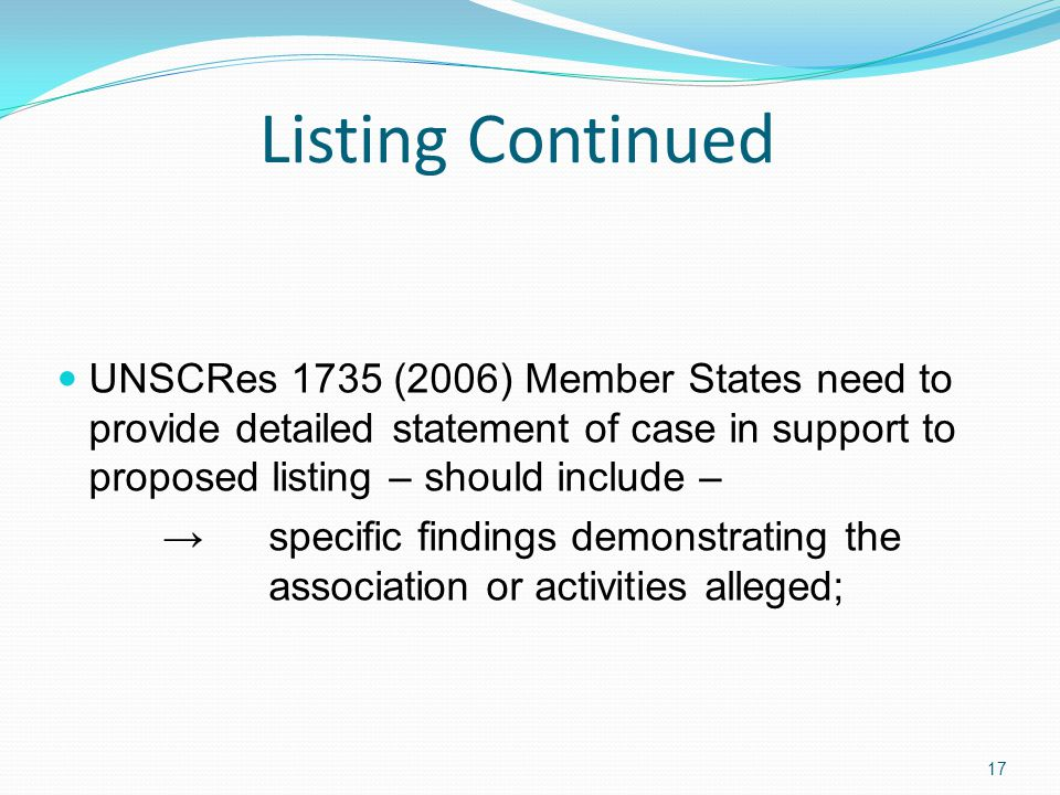 Listing Continued UNSCRes 1735 (2006) Member States need to provide detailed statement of case in support to proposed listing – should include – specific findings demonstrating the association or activities alleged; 17