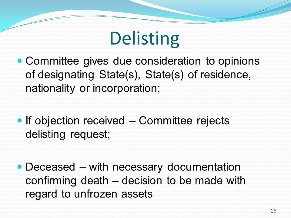 Delisting Committee gives due consideration to opinions of designating State(s), State(s) of residence, nationality or incorporation; If objection received – Committee rejects delisting request; Deceased – with necessary documentation confirming death – decision to be made with regard to unfrozen assets 28