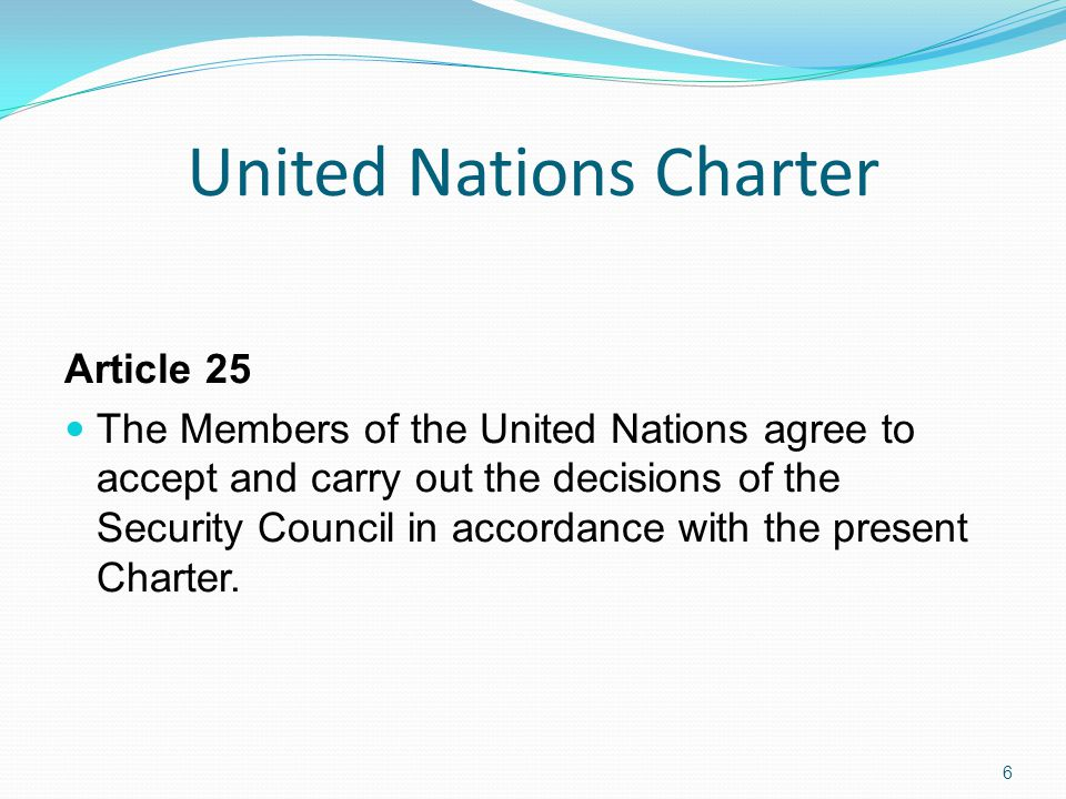 United Nations Charter Article 25 The Members of the United Nations agree to accept and carry out the decisions of the Security Council in accordance with the present Charter.