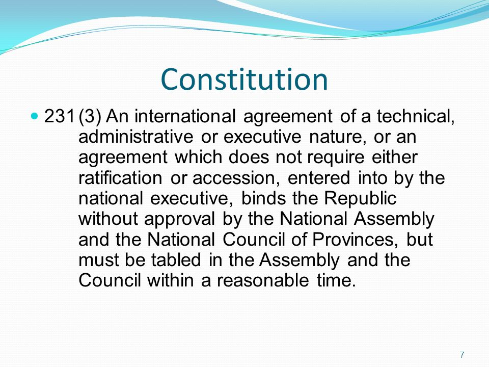 Constitution 231(3) An international agreement of a technical, administrative or executive nature, or an agreement which does not require either ratification or accession, entered into by the national executive, binds the Republic without approval by the National Assembly and the National Council of Provinces, but must be tabled in the Assembly and the Council within a reasonable time.