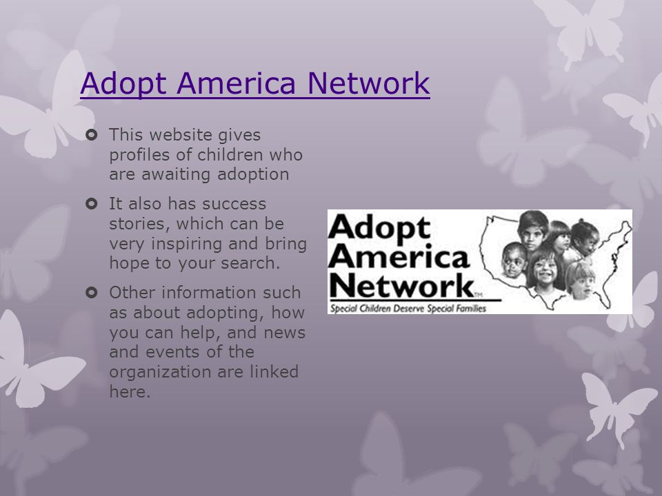 Adopt America Network This website gives profiles of children who are awaiting adoption It also has success stories, which can be very inspiring and b