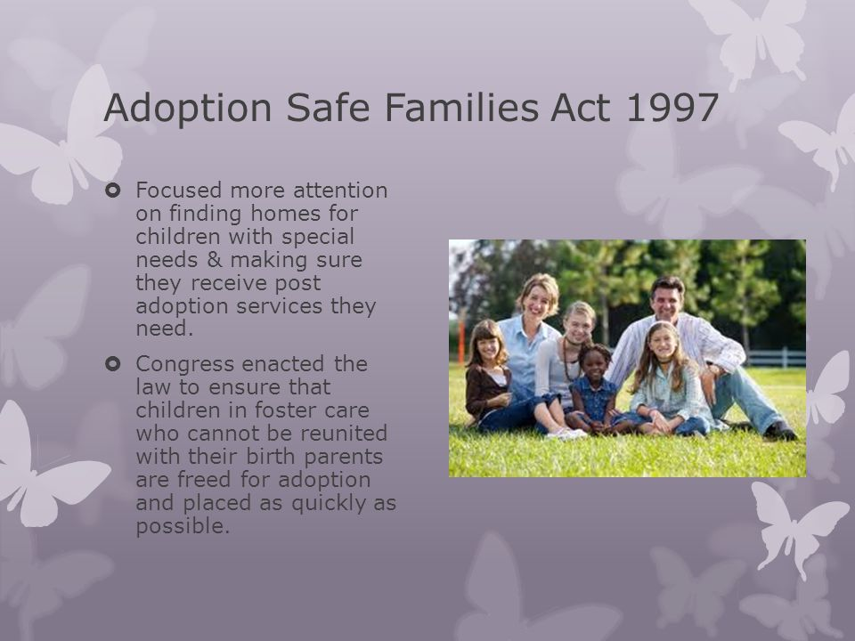 Adoption Safe Families Act 1997 Focused more attention on finding homes for children with special needs & making sure they receive post adoption services they need.
