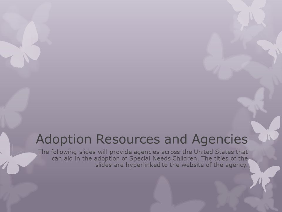 Adoption Resources and Agencies The following slides will provide agencies across the United States that can aid in the adoption of Special Needs Chil