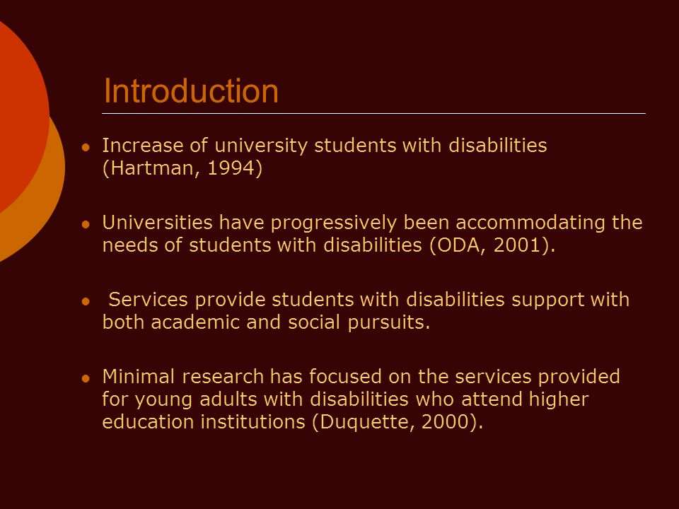Introduction Increase of university students with disabilities (Hartman, 1994) Universities have progressively been accommodating the needs of students with disabilities (ODA, 2001).