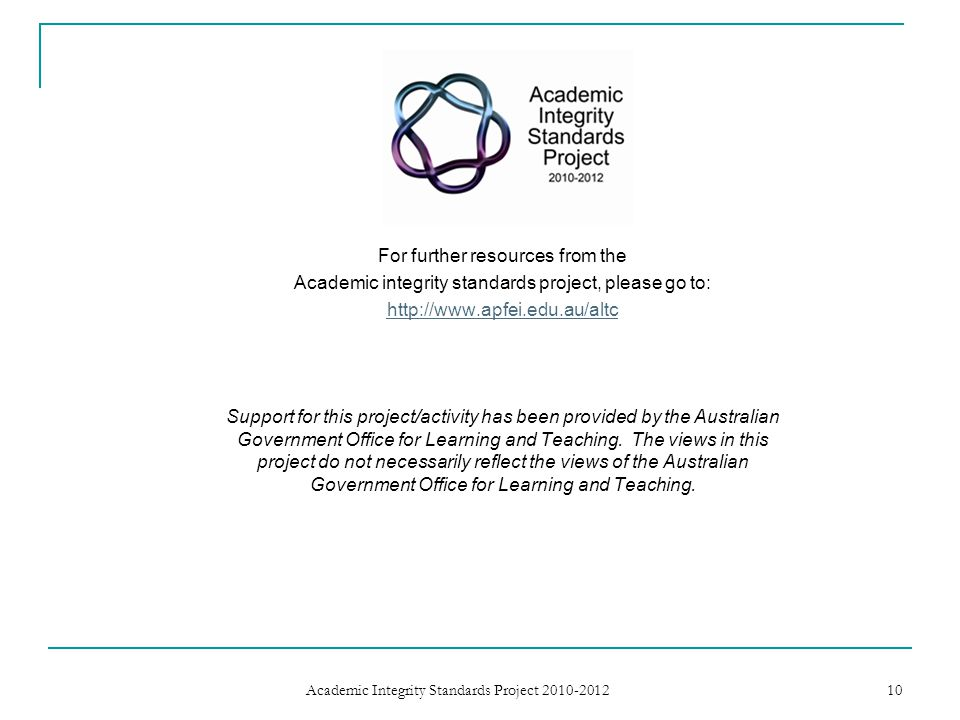 For further resources from the Academic integrity standards project, please go to: http://www.apfei.edu.au/altc Support for this project/activity has been provided by the Australian Government Office for Learning and Teaching.