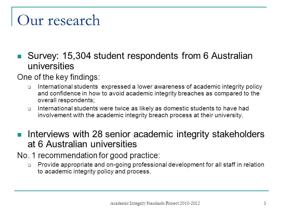 Our research Survey: 15,304 student respondents from 6 Australian universities One of the key findings: International students expressed a lower awareness of academic integrity policy and confidence in how to avoid academic integrity breaches as compared to the overall respondents; International students were twice as likely as domestic students to have had involvement with the academic integrity breach process at their university.