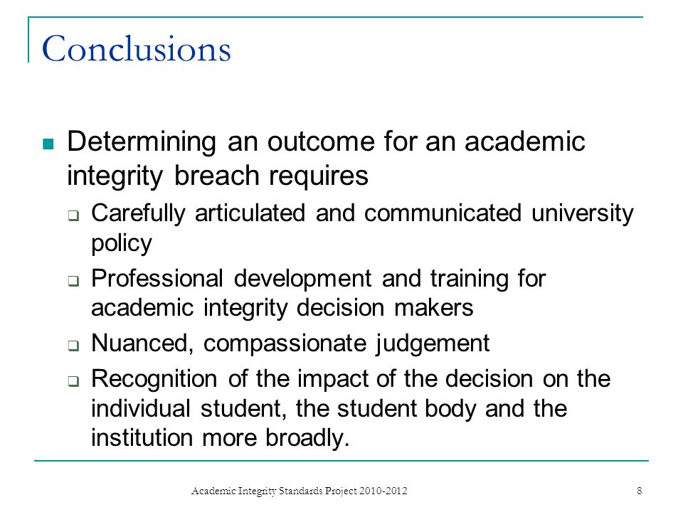 Conclusions Determining an outcome for an academic integrity breach requires Carefully articulated and communicated university policy Professional development and training for academic integrity decision makers Nuanced, compassionate judgement Recognition of the impact of the decision on the individual student, the student body and the institution more broadly.