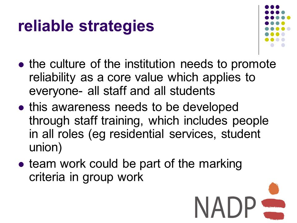 reliable strategies the culture of the institution needs to promote reliability as a core value which applies to everyone- all staff and all students this awareness needs to be developed through staff training, which includes people in all roles (eg residential services, student union) team work could be part of the marking criteria in group work