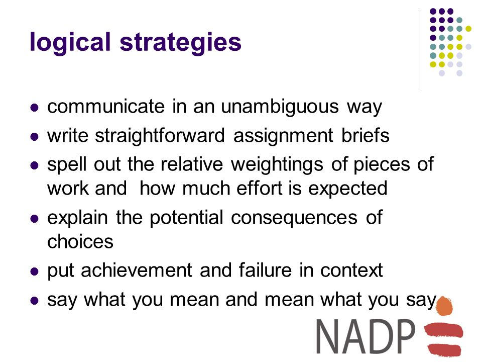 logical strategies communicate in an unambiguous way write straightforward assignment briefs spell out the relative weightings of pieces of work and how much effort is expected explain the potential consequences of choices put achievement and failure in context say what you mean and mean what you say