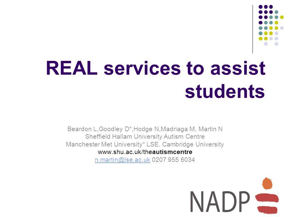 REAL services to assist students Beardon L,Goodley D*,Hodge N,Madriaga M, Martin N Sheffield Hallam University Autism Centre Manchester Met University* LSE.