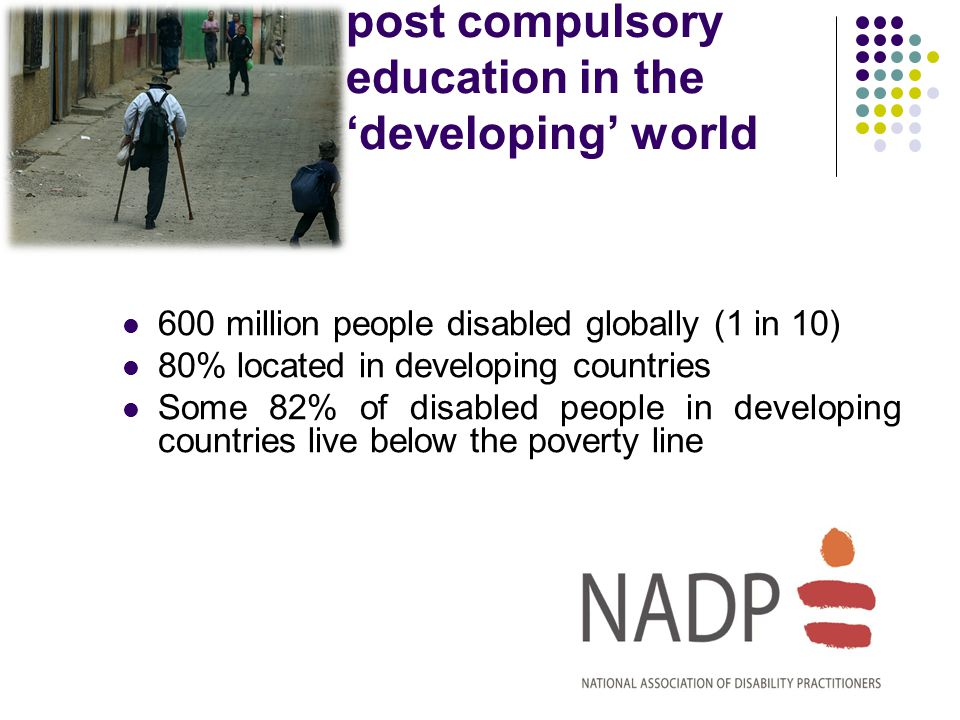 post compulsory education in the developing world 600 million people disabled globally (1 in 10) 80% located in developing countries Some 82% of disabled people in developing countries live below the poverty line